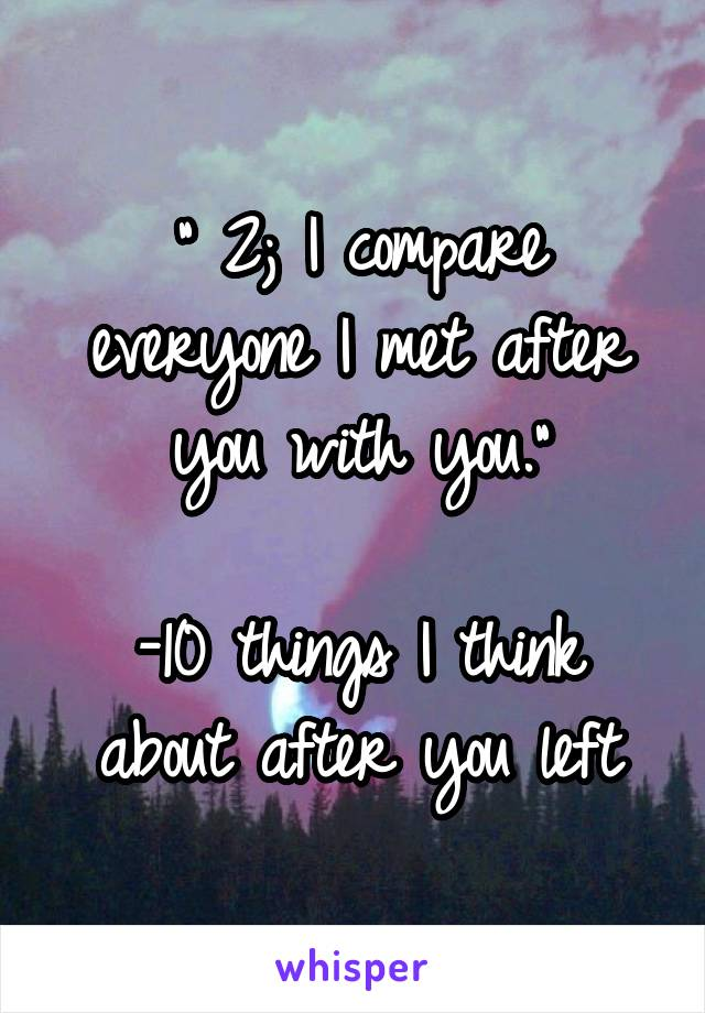 """"""" 2; I compare everyone I met after you with you.""""  -10 things I think about after you left"""