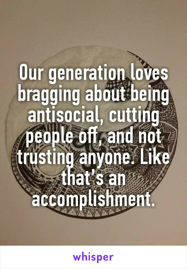 Our generation loves bragging about being antisocial, cutting people off, and not trusting anyone. Like that's an accomplishment.