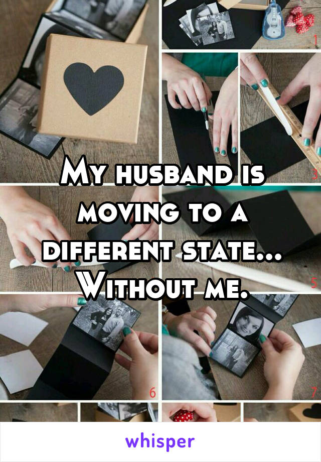My husband is moving to a different state... Without me.