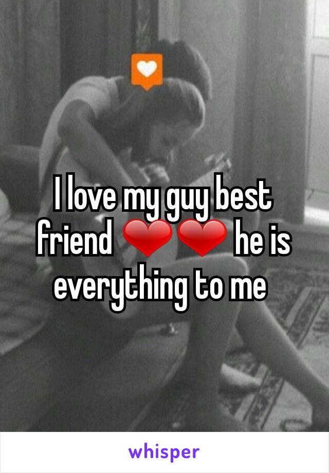 I love my guy best friend ❤❤ he is everything to me