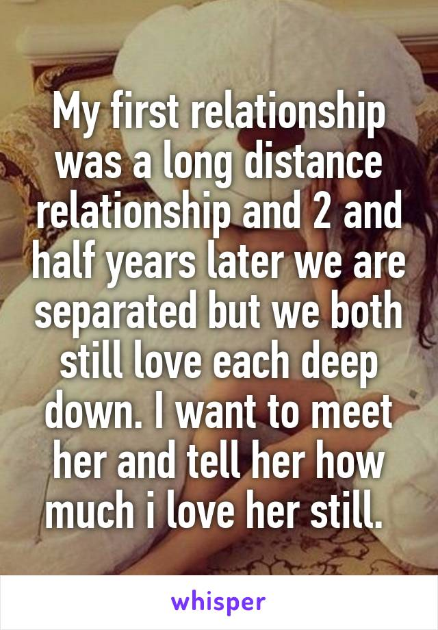 My first relationship was a long distance relationship and 2 and half years later we are separated but we both still love each deep down. I want to meet her and tell her how much i love her still.