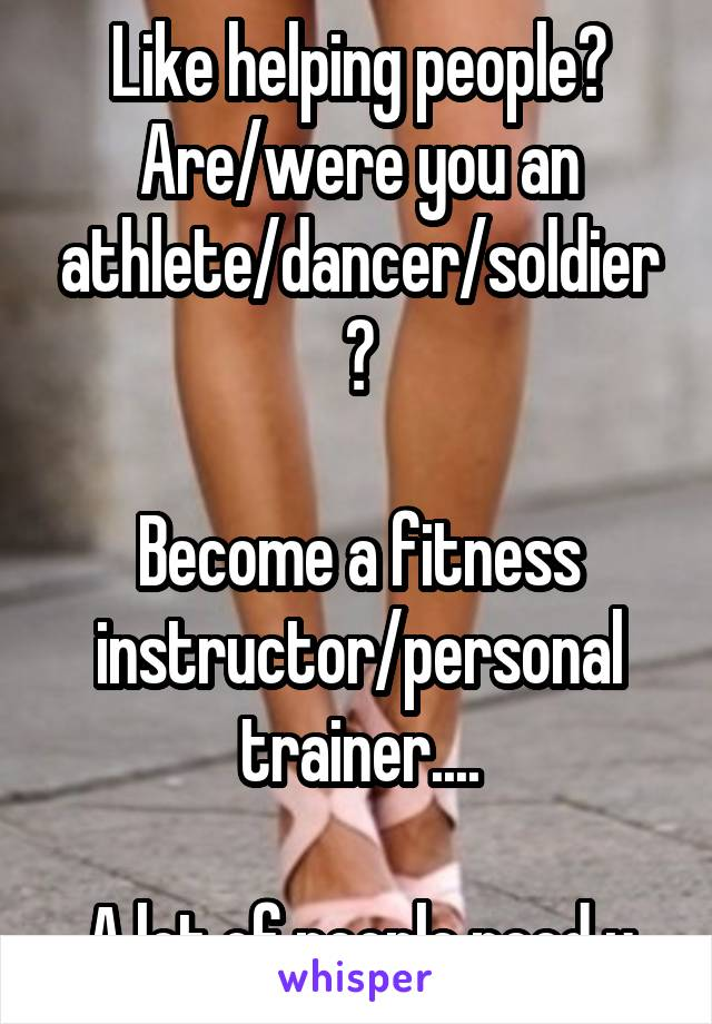 Like helping people? Are/were you an athlete/dancer/soldier?  Become a fitness instructor/personal trainer....  A lot of people need u