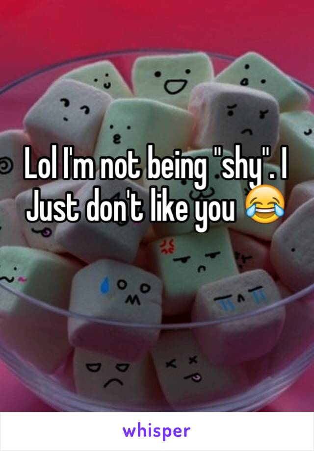 """Lol I'm not being """"shy"""". I Just don't like you 😂"""
