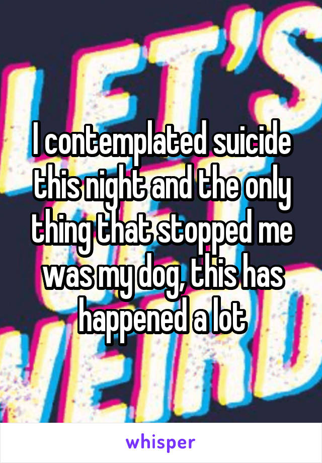 I contemplated suicide this night and the only thing that stopped me was my dog, this has happened a lot