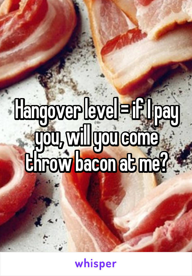 Hangover level = if I pay you, will you come throw bacon at me?