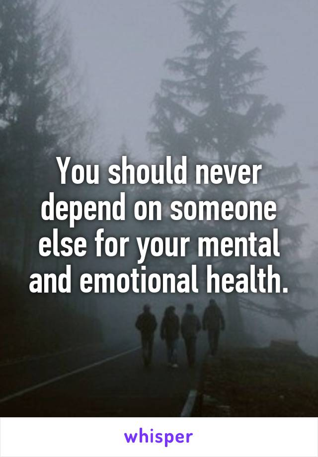 You should never depend on someone else for your mental and emotional health.