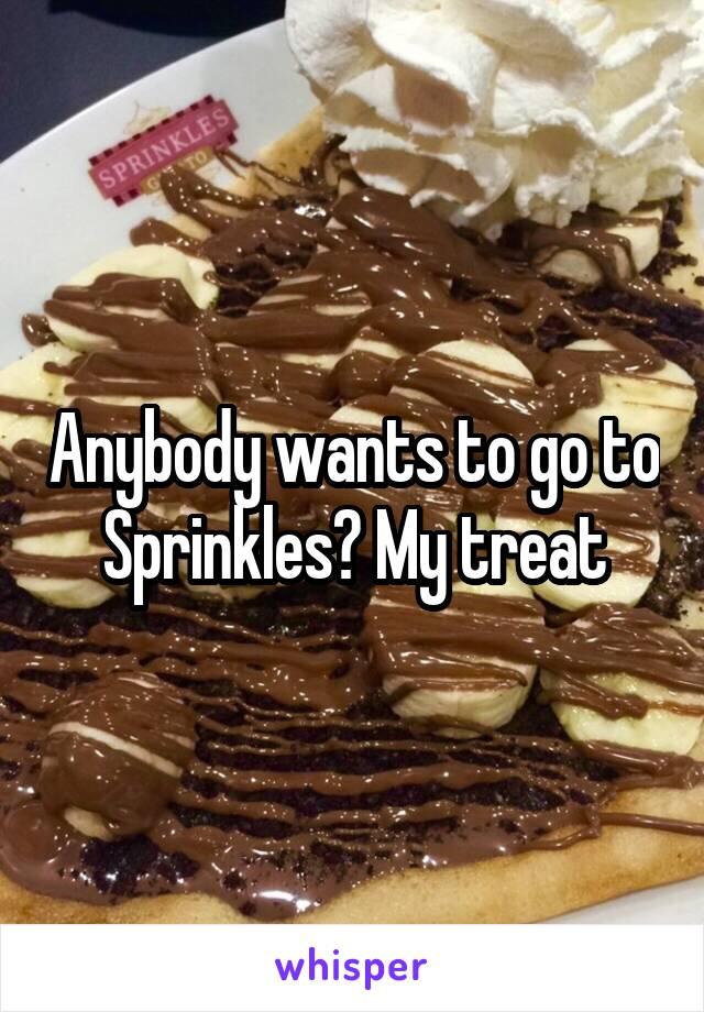 Anybody wants to go to Sprinkles? My treat