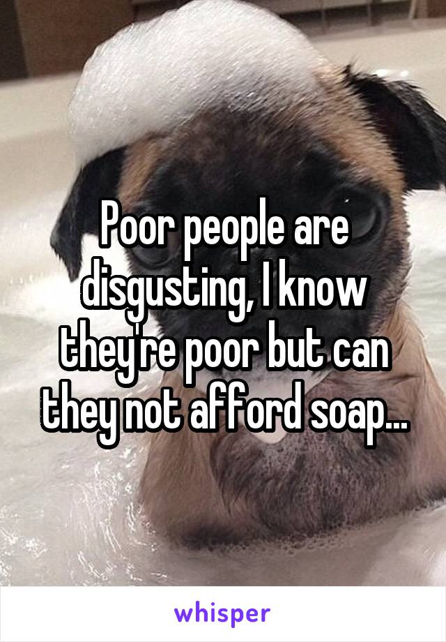 Poor people are disgusting, I know they're poor but can they not afford soap...