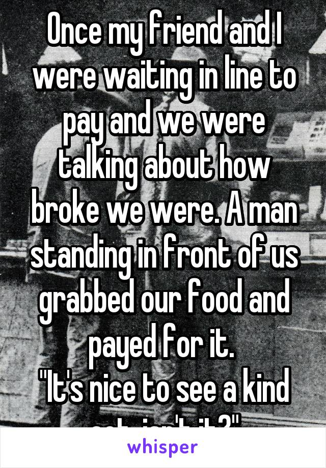 """Once my friend and I were waiting in line to pay and we were talking about how broke we were. A man standing in front of us grabbed our food and payed for it.  """"It's nice to see a kind act, isn't it?"""""""