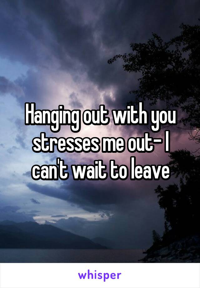 Hanging out with you stresses me out- I can't wait to leave