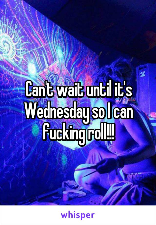 Can't wait until it's Wednesday so I can fucking roll!!!