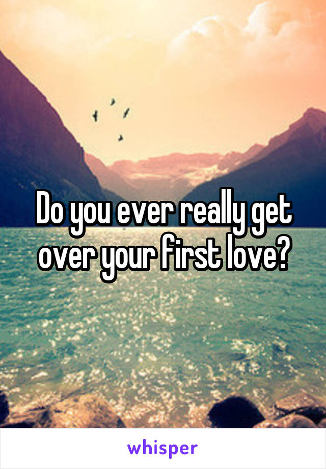 Do you ever really get over your first love?