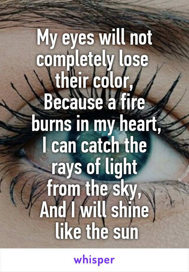 My eyes will not completely lose  their color, Because a fire  burns in my heart, I can catch the  rays of light  from the sky, And I will shine  like the sun