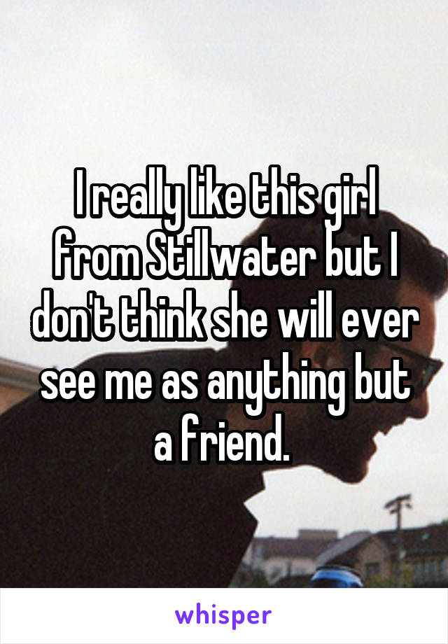 I really like this girl from Stillwater but I don't think she will ever see me as anything but a friend.