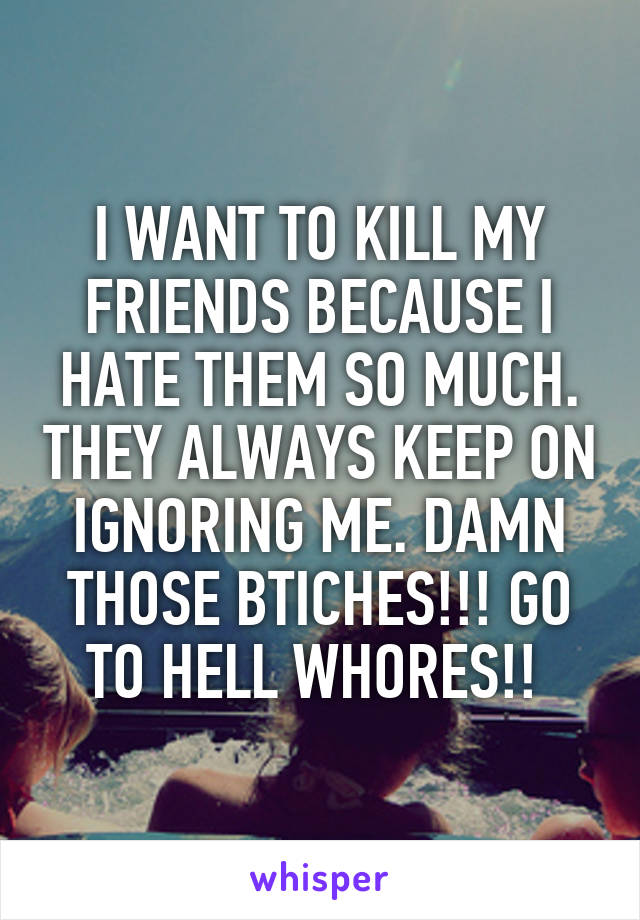 I WANT TO KILL MY FRIENDS BECAUSE I HATE THEM SO MUCH. THEY ALWAYS KEEP ON IGNORING ME. DAMN THOSE BTICHES!!! GO TO HELL WHORES!!