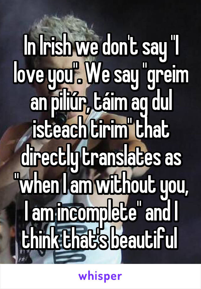 "In Irish we don't say ""I love you"". We say ""greim an piliúr, táim ag dul isteach tirim"" that directly translates as ""when I am without you, I am incomplete"" and I think that's beautiful"