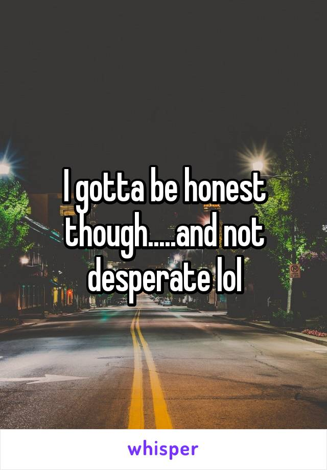 I gotta be honest though.....and not desperate lol