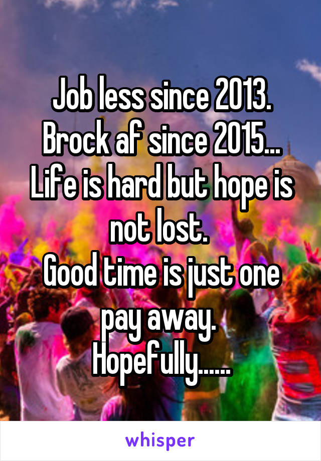 Job less since 2013. Brock af since 2015... Life is hard but hope is not lost.  Good time is just one pay away.  Hopefully......