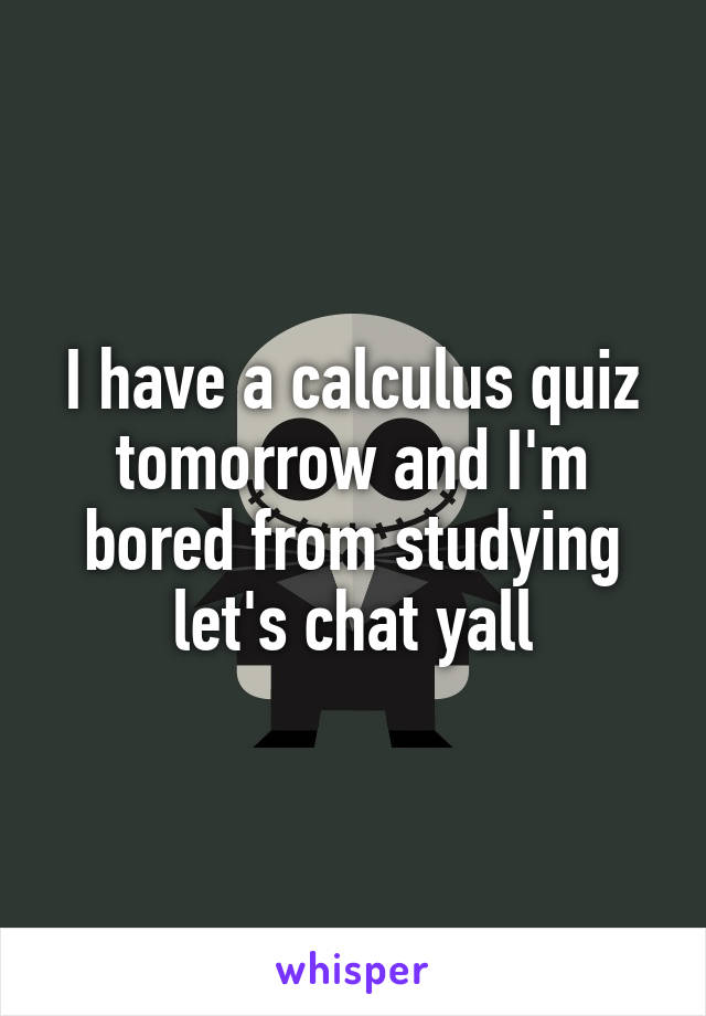 I have a calculus quiz tomorrow and I'm bored from studying let's chat yall
