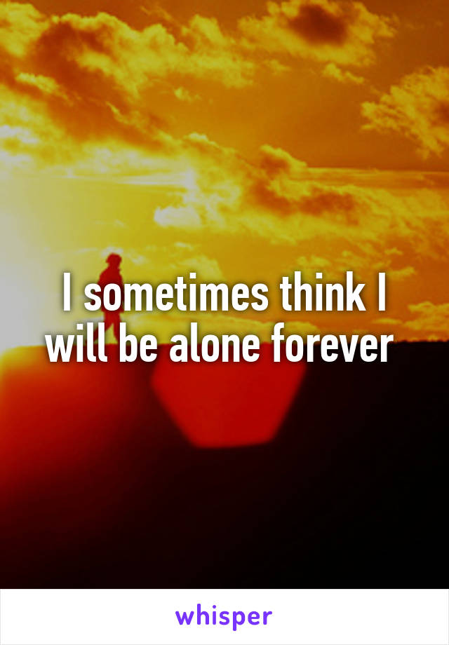 I sometimes think I will be alone forever