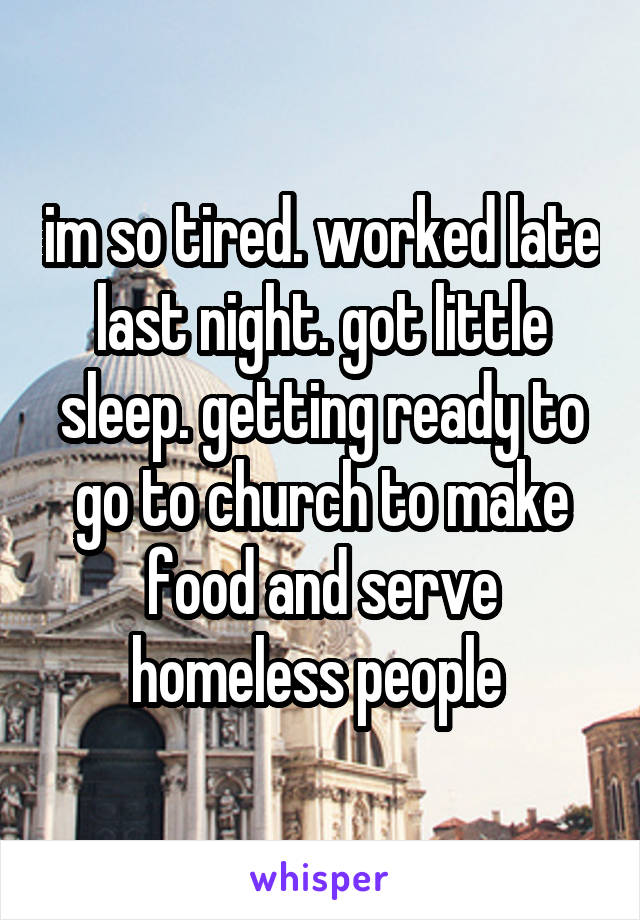 im so tired. worked late last night. got little sleep. getting ready to go to church to make food and serve homeless people