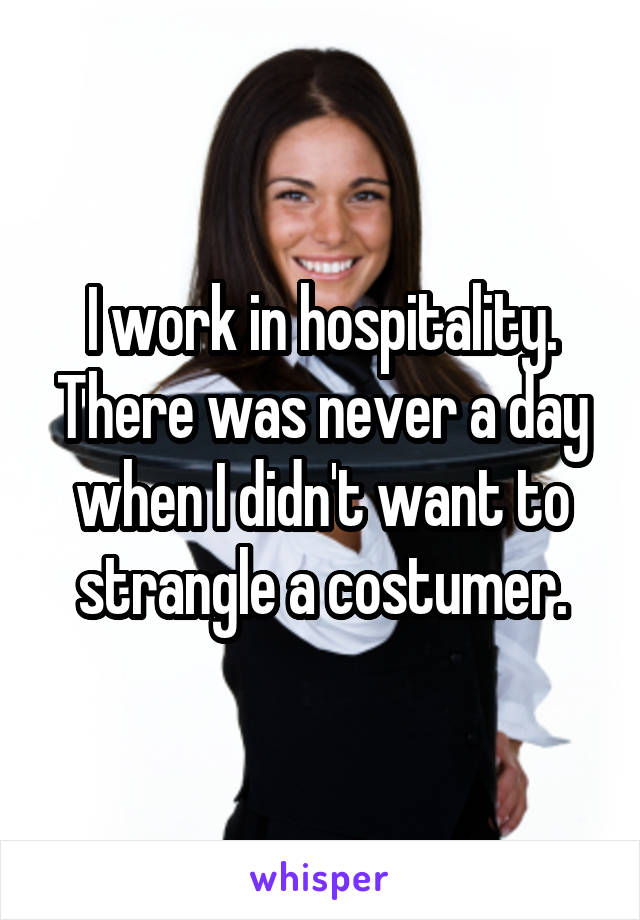 I work in hospitality. There was never a day when I didn't want to strangle a costumer.