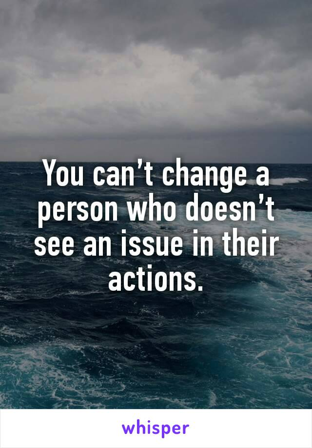 You can't change a person who doesn't see an issue in their actions.