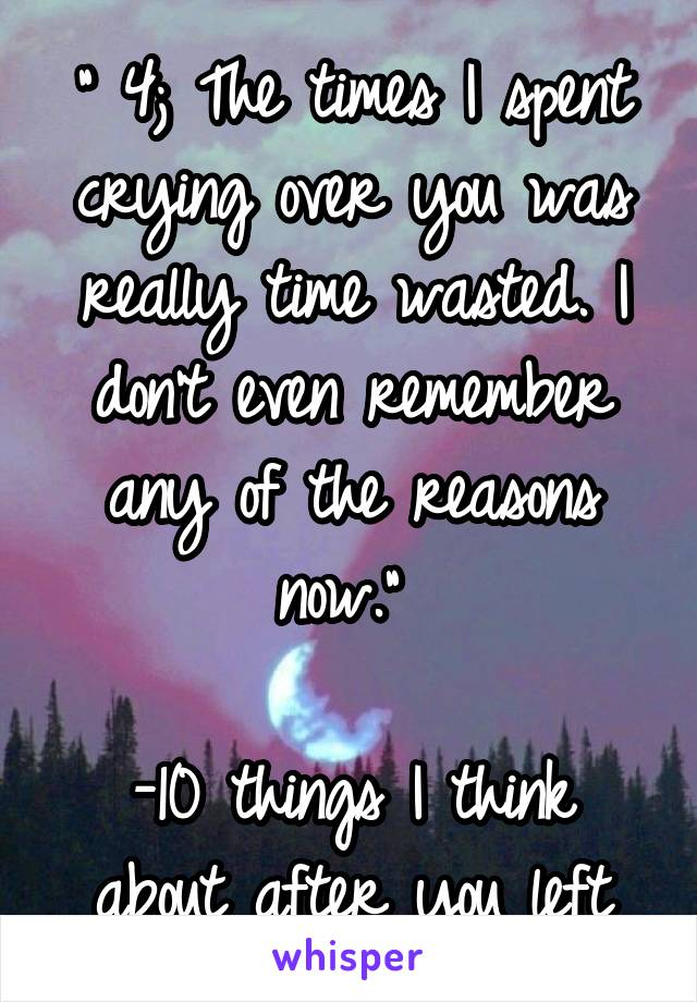 """"""" 4; The times I spent crying over you was really time wasted. I don't even remember any of the reasons now.""""   -10 things I think about after you left"""