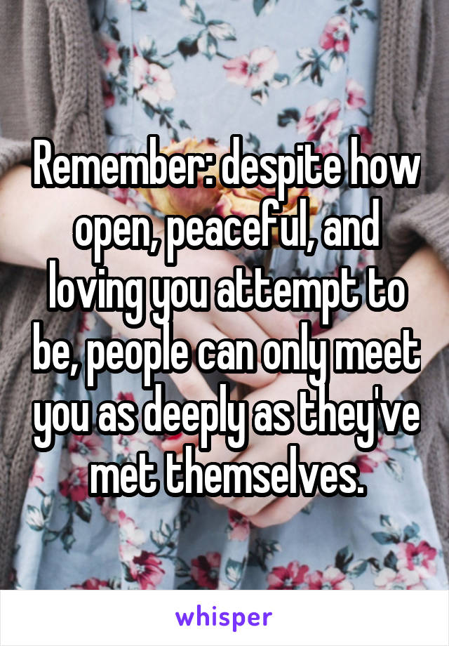Remember: despite how open, peaceful, and loving you attempt to be, people can only meet you as deeply as they've met themselves.