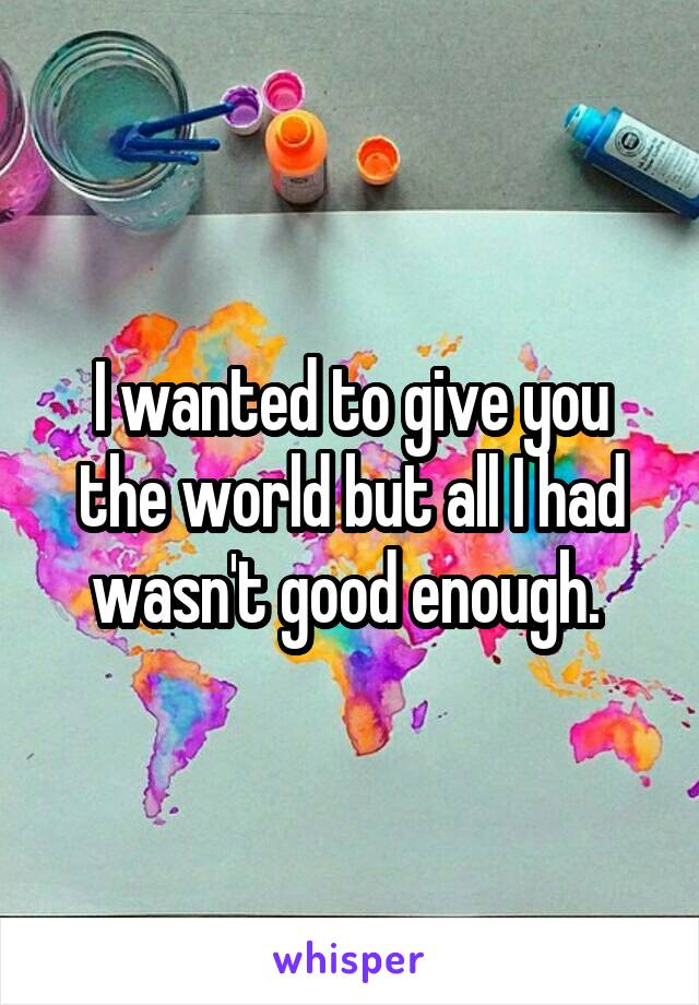 I wanted to give you the world but all I had wasn't good enough.