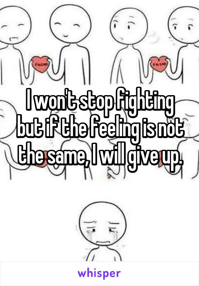 I won't stop fighting but if the feeling is not the same, I will give up.