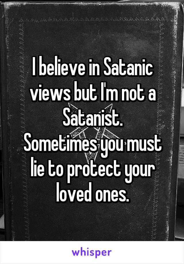 I believe in Satanic views but I'm not a Satanist. Sometimes you must lie to protect your loved ones.