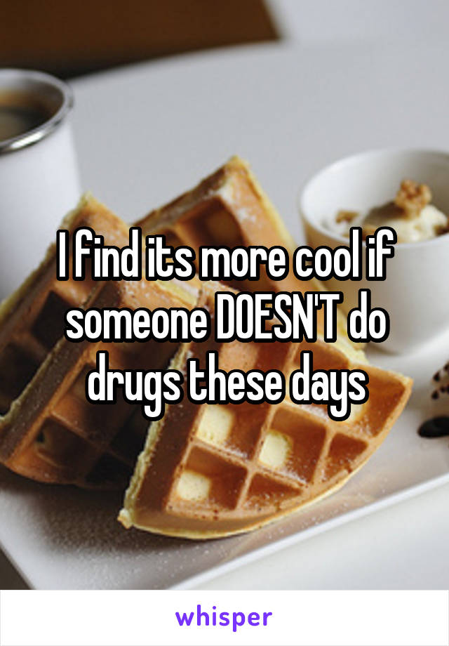 I find its more cool if someone DOESN'T do drugs these days