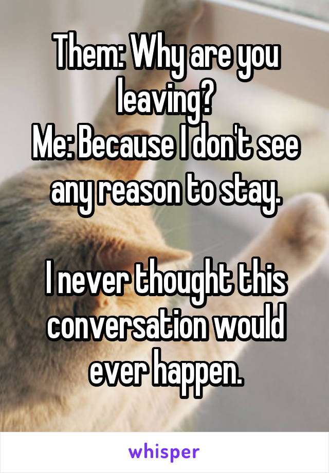 Them: Why are you leaving? Me: Because I don't see any reason to stay.  I never thought this conversation would ever happen.