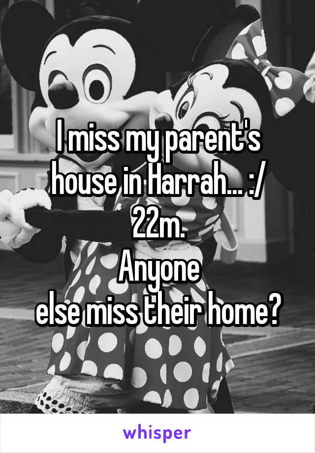 I miss my parent's house in Harrah... :/ 22m. Anyone  else miss their home?
