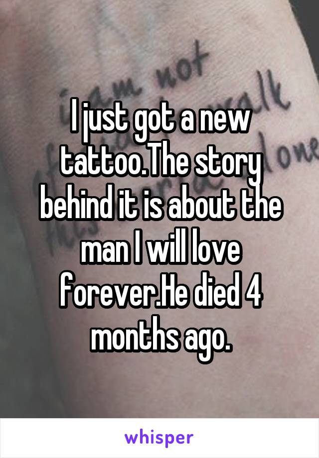 I just got a new tattoo.The story behind it is about the man I will love forever.He died 4 months ago.