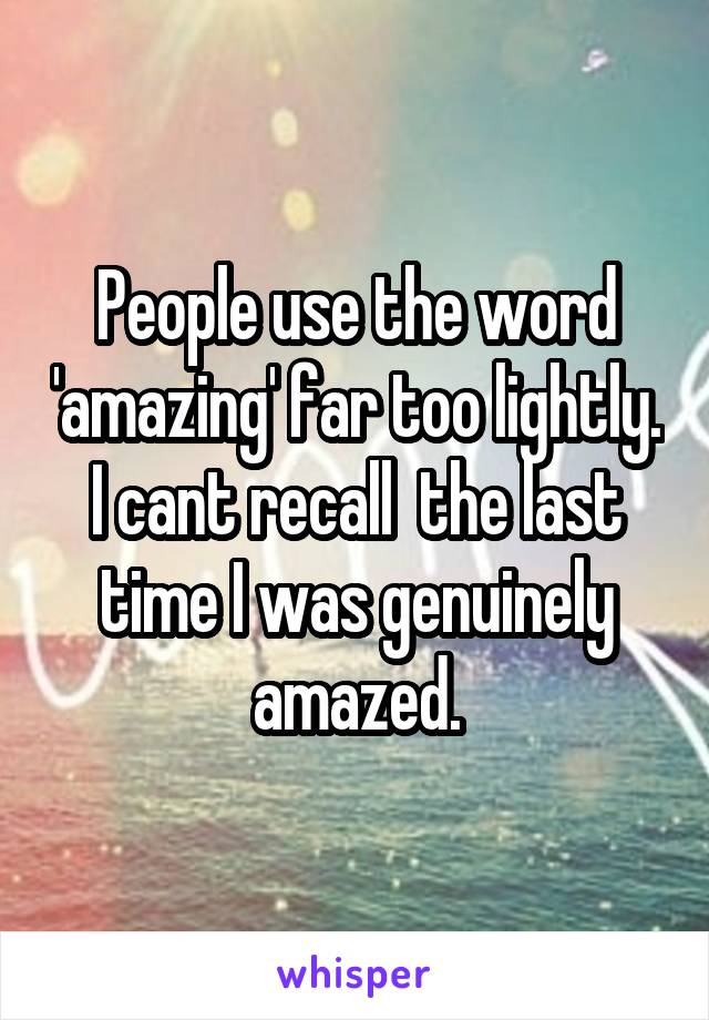People use the word 'amazing' far too lightly. I cant recall  the last time I was genuinely amazed.