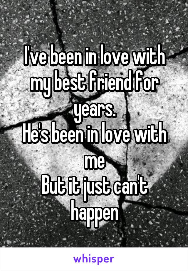 I've been in love with my best friend for years. He's been in love with me But it just can't happen
