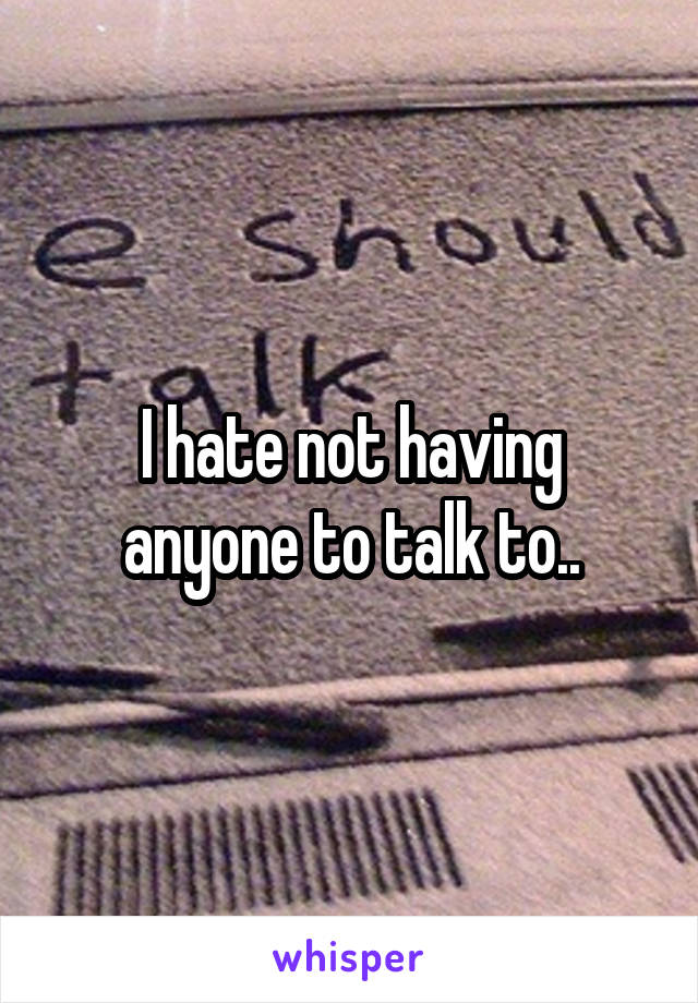 I hate not having anyone to talk to..