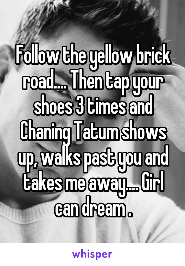 Follow the yellow brick road.... Then tap your shoes 3 times and Chaning Tatum shows up, walks past you and takes me away.... Girl can dream .