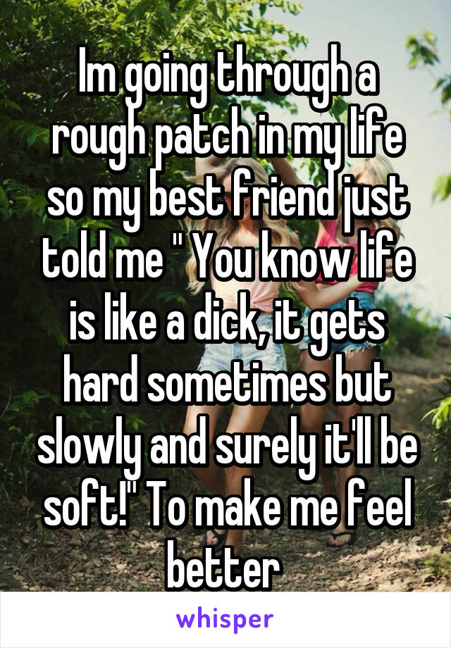 """Im going through a rough patch in my life so my best friend just told me """" You know life is like a dick, it gets hard sometimes but slowly and surely it'll be soft!"""" To make me feel better"""
