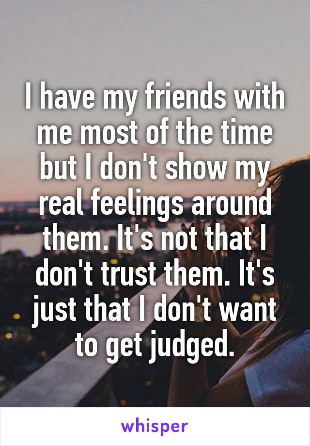 I have my friends with me most of the time but I don't show my real feelings around them. It's not that I don't trust them. It's just that I don't want to get judged.
