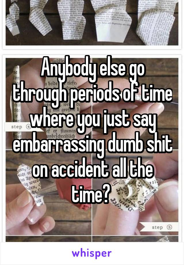 Anybody else go through periods of time where you just say embarrassing dumb shit on accident all the time?