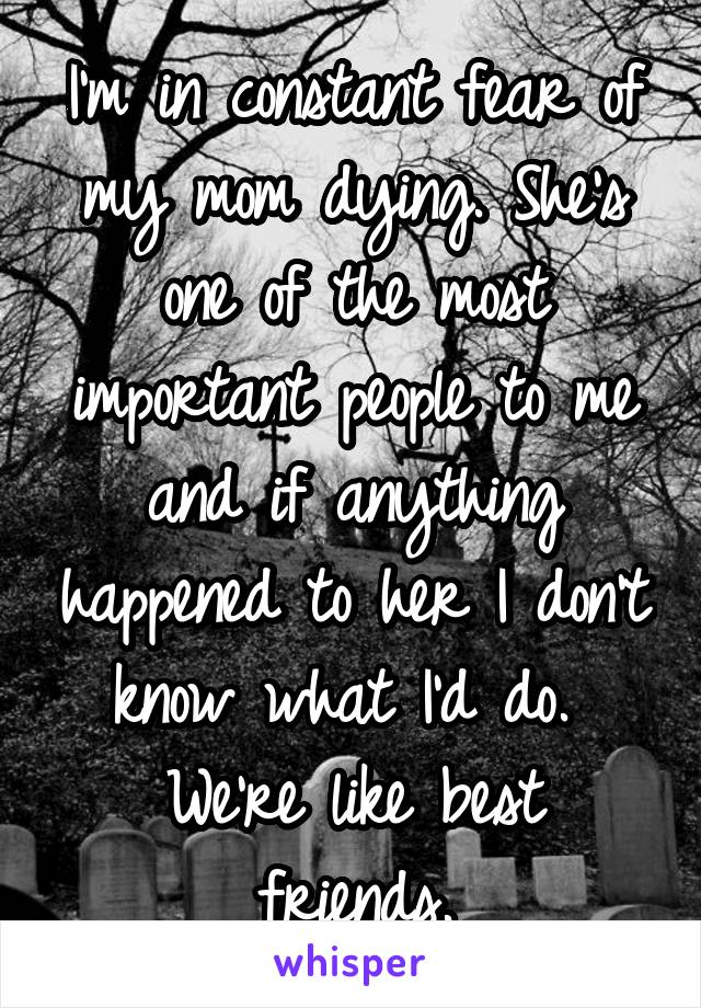 I'm in constant fear of my mom dying. She's one of the most important people to me and if anything happened to her I don't know what I'd do.  We're like best friends.