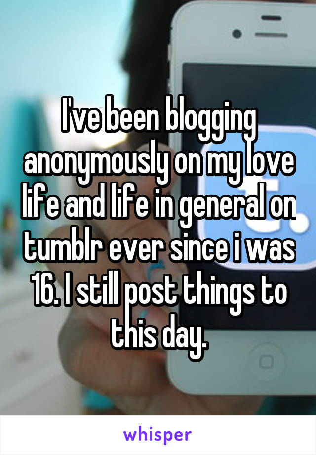 I've been blogging anonymously on my love life and life in general on tumblr ever since i was 16. I still post things to this day.