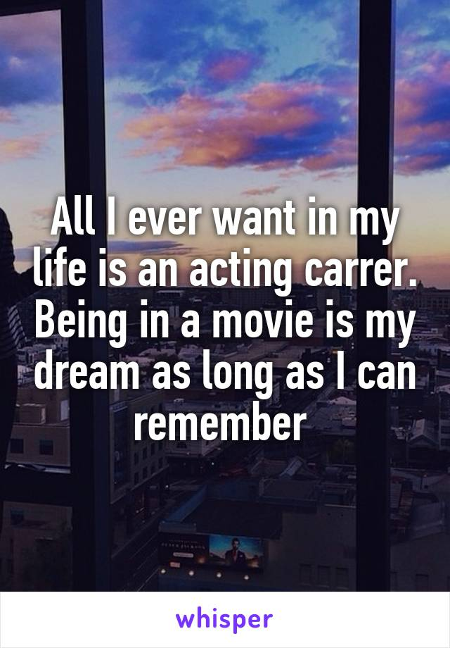 All I ever want in my life is an acting carrer. Being in a movie is my dream as long as I can remember
