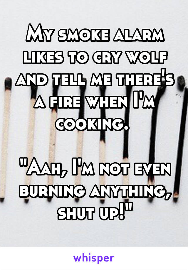 """My smoke alarm likes to cry wolf and tell me there's a fire when I'm cooking.   """"Aah, I'm not even burning anything, shut up!"""""""