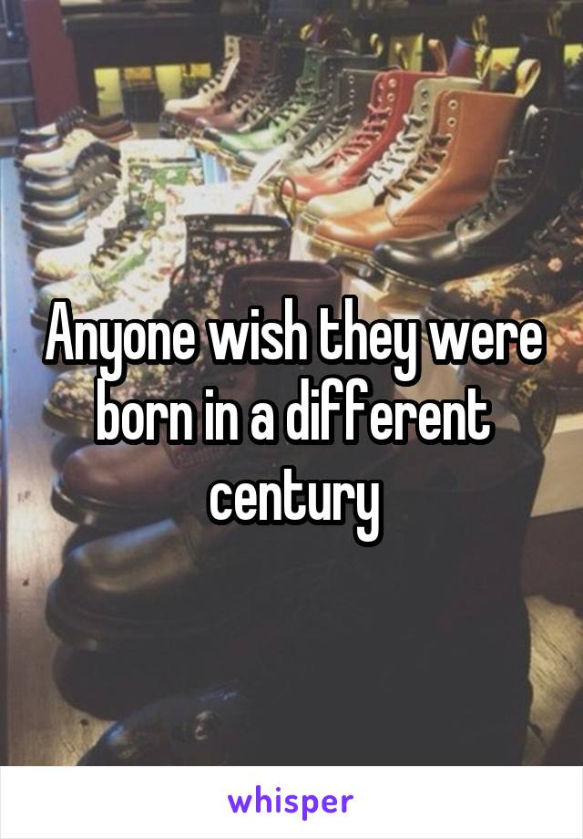 Anyone wish they were born in a different century