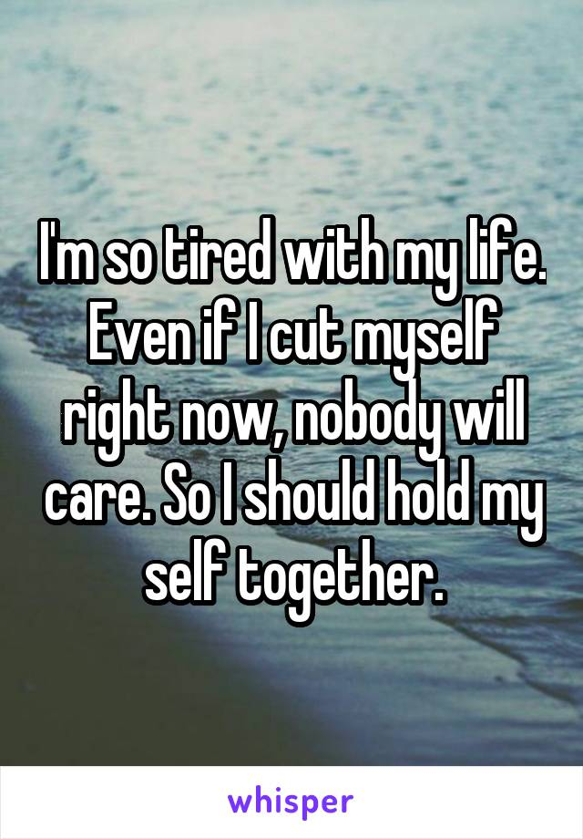I'm so tired with my life. Even if I cut myself right now, nobody will care. So I should hold my self together.