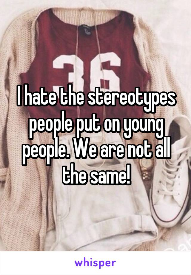 I hate the stereotypes people put on young people. We are not all the same!
